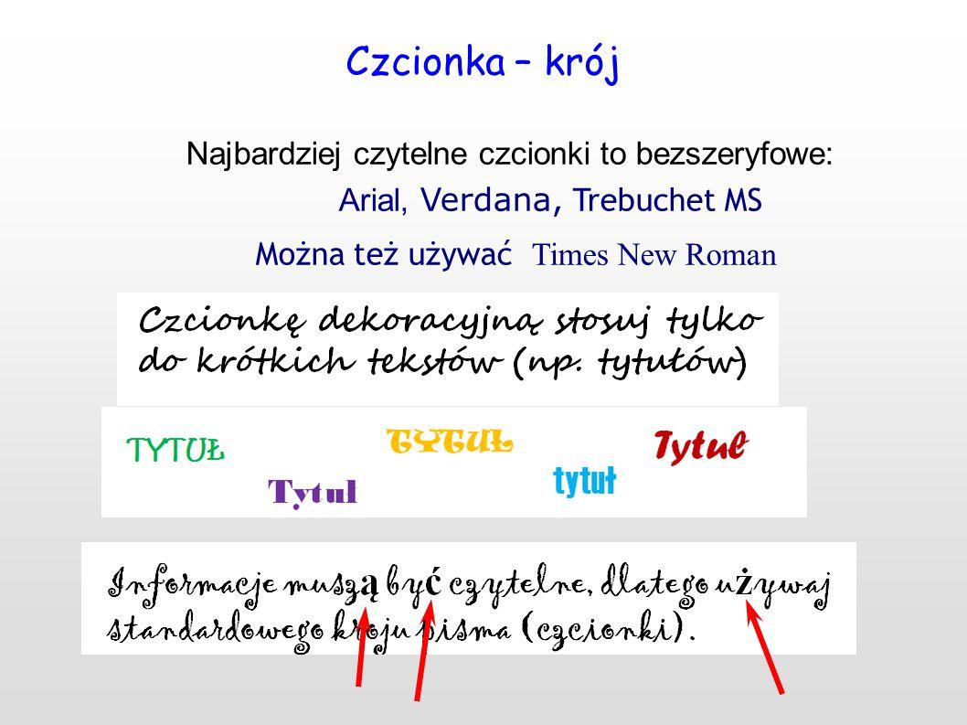 Czcionka – krój Najbardziej czytelne czcionki to bezszeryfowe: Arial, Verdana, Trebuchet MS Można też używać Times New Roman