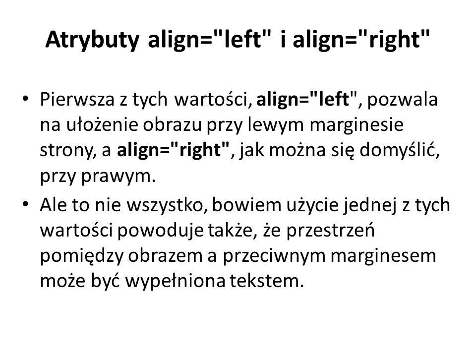 Atrybuty align= left i align= right Pierwsza z tych wartości, align= left , pozwala na ułożenie obrazu przy lewym marginesie strony, a align= right , jak można się domyślić, przy prawym.