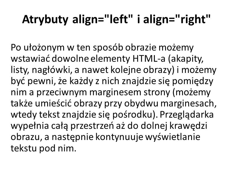 Atrybuty align= left i align= right Po ułożonym w ten sposób obrazie możemy wstawiać dowolne elementy HTML-a (akapity, listy, nagłówki, a nawet kolejne obrazy) i możemy być pewni, że każdy z nich znajdzie się pomiędzy nim a przeciwnym marginesem strony (możemy także umieścić obrazy przy obydwu marginesach, wtedy tekst znajdzie się pośrodku).