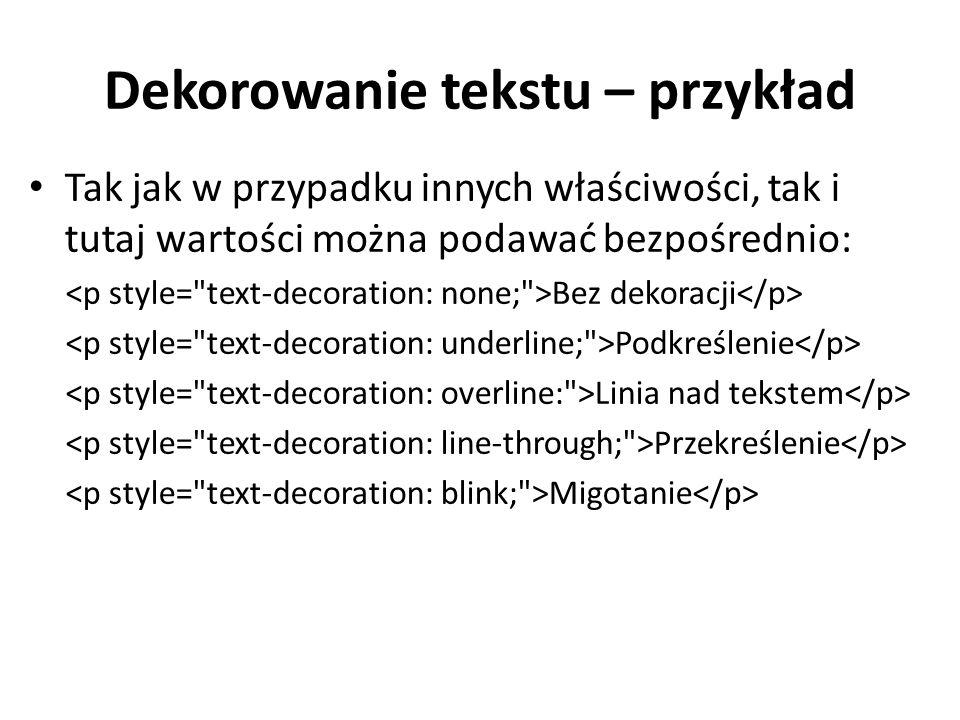 Dekorowanie tekstu – przykład Tak jak w przypadku innych właściwości, tak i tutaj wartości można podawać bezpośrednio: Bez dekoracji Podkreślenie Linia nad tekstem Przekreślenie Migotanie