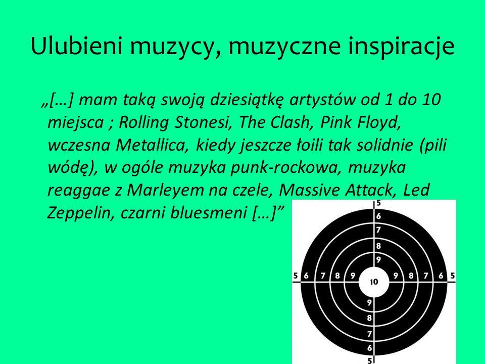 """Ulubieni muzycy, muzyczne inspiracje """"[…] mam taką swoją dziesiątkę artystów od 1 do 10 miejsca ; Rolling Stonesi, The Clash, Pink Floyd, wczesna Metallica, kiedy jeszcze łoili tak solidnie (pili wódę), w ogóle muzyka punk-rockowa, muzyka reaggae z Marleyem na czele, Massive Attack, Led Zeppelin, czarni bluesmeni […]"""