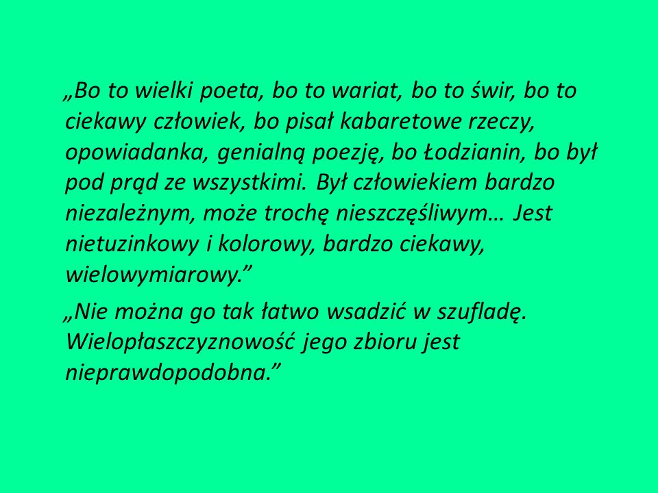 """""""Bo to wielki poeta, bo to wariat, bo to świr, bo to ciekawy człowiek, bo pisał kabaretowe rzeczy, opowiadanka, genialną poezję, bo Łodzianin, bo był pod prąd ze wszystkimi."""