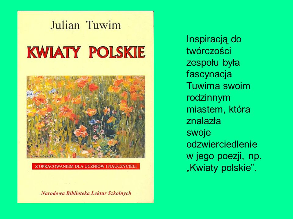 """Inspiracją do twórczości zespołu była fascynacja Tuwima swoim rodzinnym miastem, która znalazła swoje odzwierciedlenie w jego poezji, np. """"Kwiaty pols"""