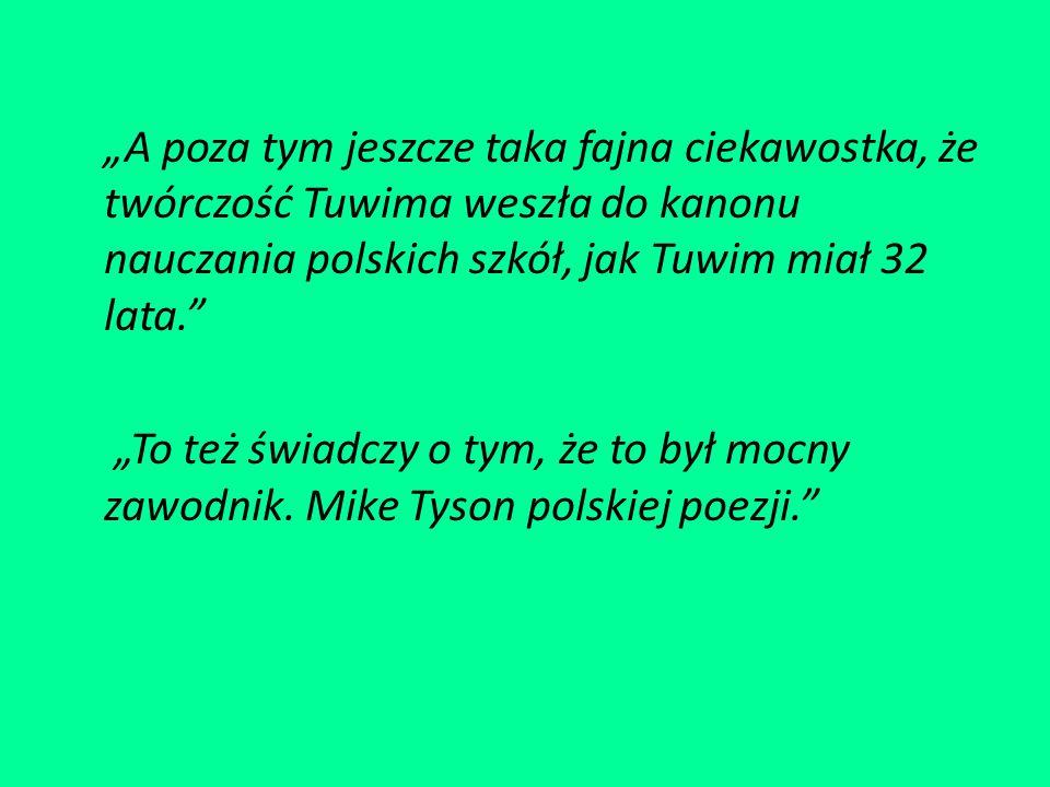 """""""A poza tym jeszcze taka fajna ciekawostka, że twórczość Tuwima weszła do kanonu nauczania polskich szkół, jak Tuwim miał 32 lata. """"To też świadczy o tym, że to był mocny zawodnik."""