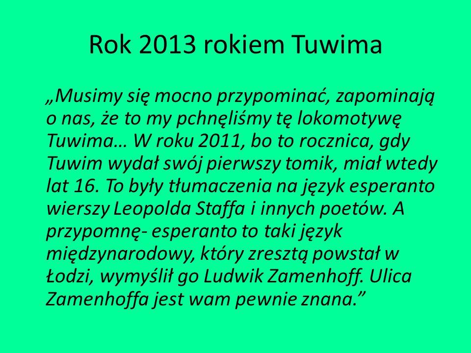"""Rok 2013 rokiem Tuwima """"Musimy się mocno przypominać, zapominają o nas, że to my pchnęliśmy tę lokomotywę Tuwima… W roku 2011, bo to rocznica, gdy Tuwim wydał swój pierwszy tomik, miał wtedy lat 16."""