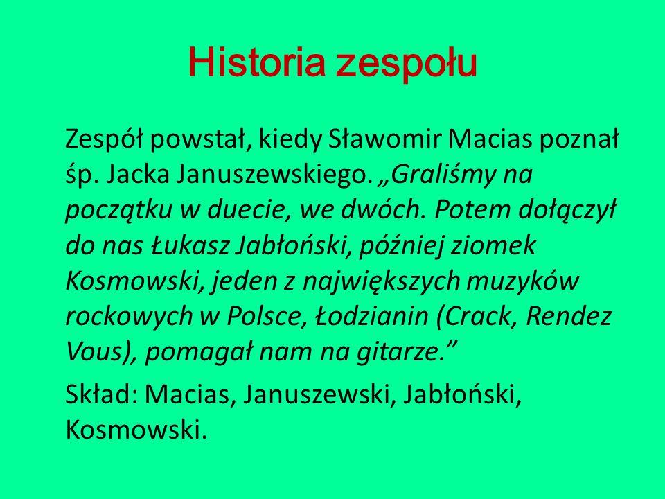 """Historia zespołu Zespół powstał, kiedy Sławomir Macias poznał śp. Jacka Januszewskiego. """"Graliśmy na początku w duecie, we dwóch. Potem dołączył do na"""