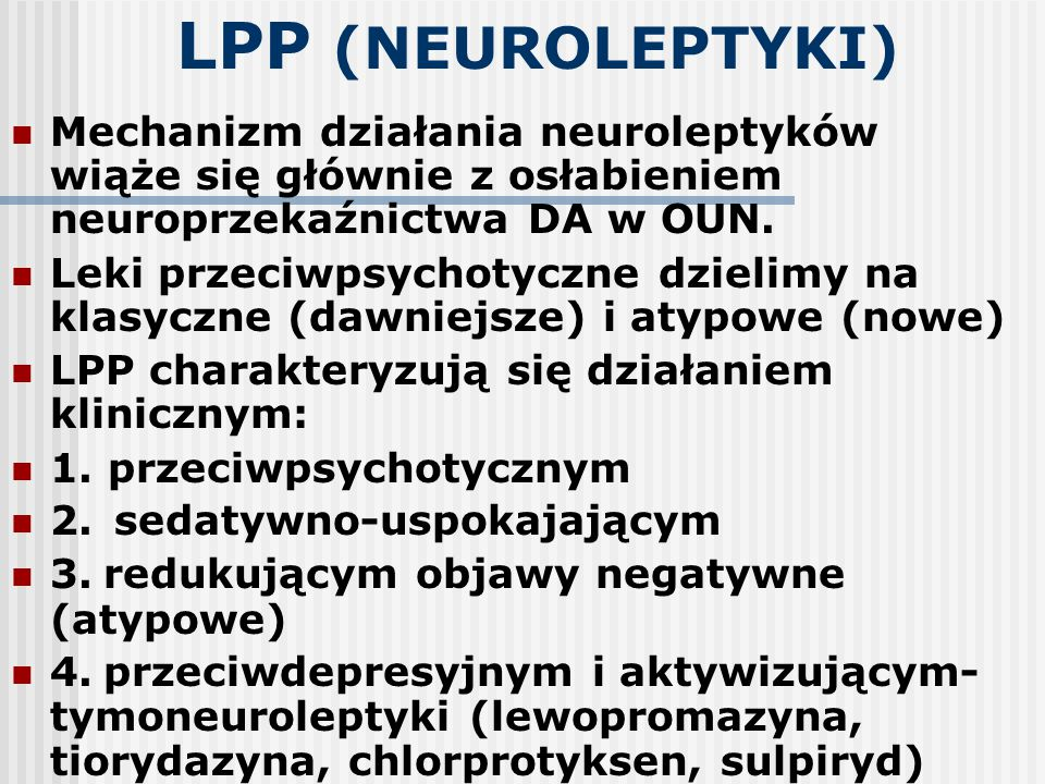 LPP (NEUROLEPTYKI) Mechanizm działania neuroleptyków wiąże się głównie z osłabieniem neuroprzekaźnictwa DA w OUN. Leki przeciwpsychotyczne dzielimy na