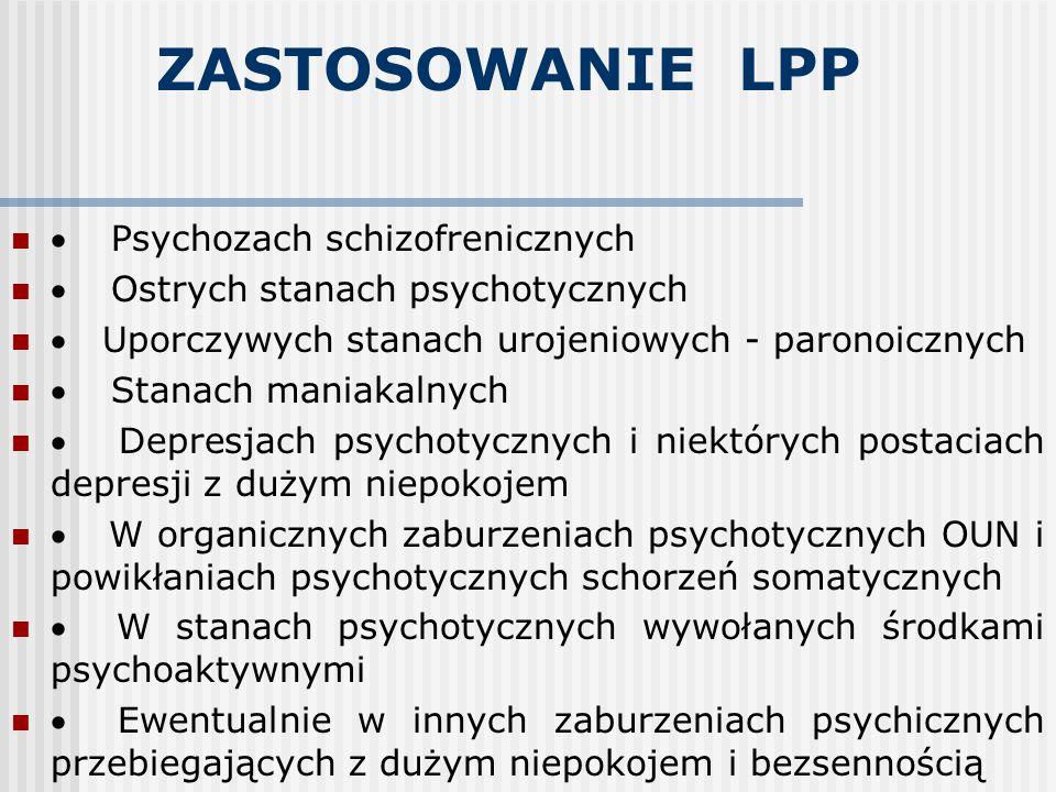 ZASTOSOWANIE LPP  Psychozach schizofrenicznych  Ostrych stanach psychotycznych  Uporczywych stanach urojeniowych - paronoicznych  Stanach maniakal