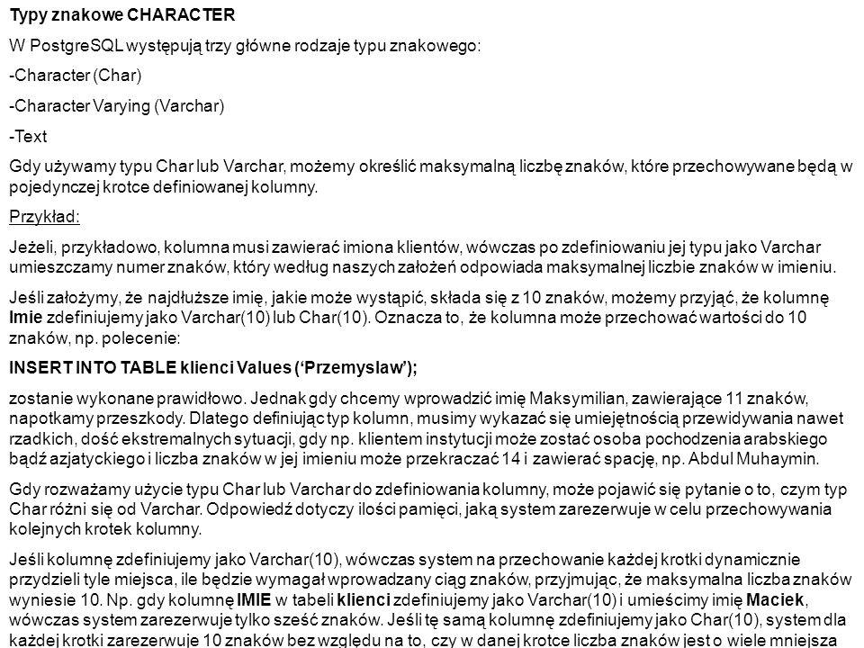 Typy znakowe CHARACTER W PostgreSQL występują trzy główne rodzaje typu znakowego: -Character (Char) -Character Varying (Varchar) -Text Gdy używamy typ