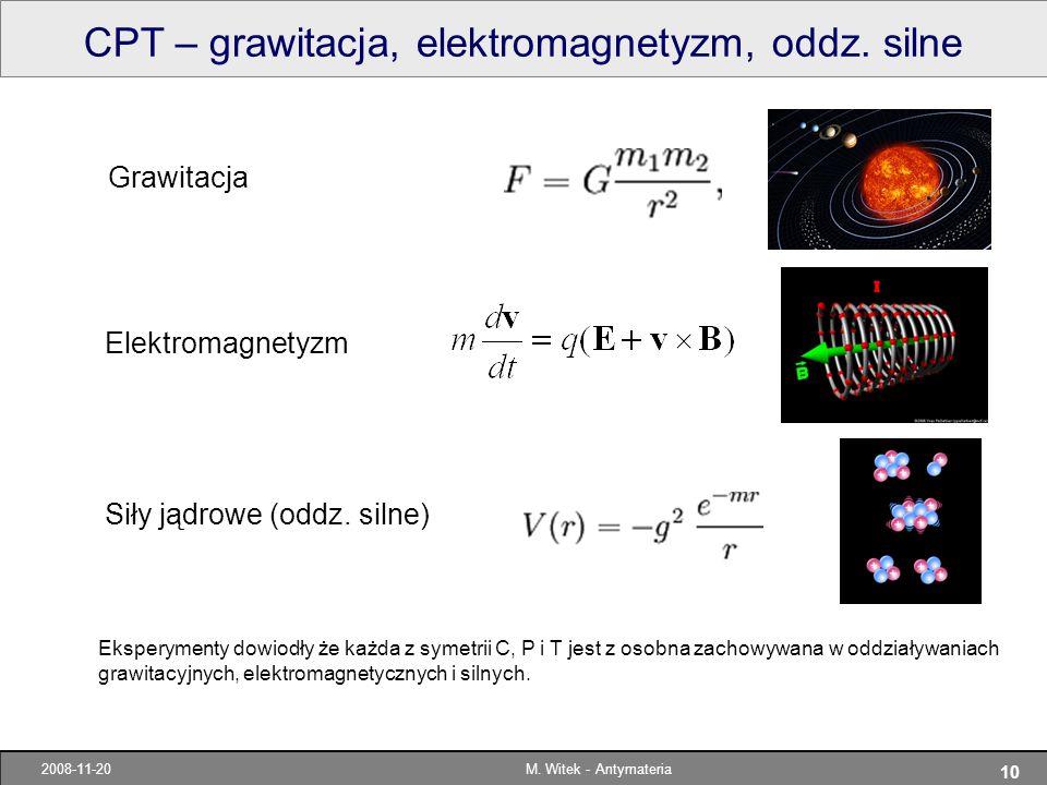 10 2008-11-20M. Witek - Antymateria CPT – grawitacja, elektromagnetyzm, oddz. silne Eksperymenty dowiodły że każda z symetrii C, P i T jest z osobna z