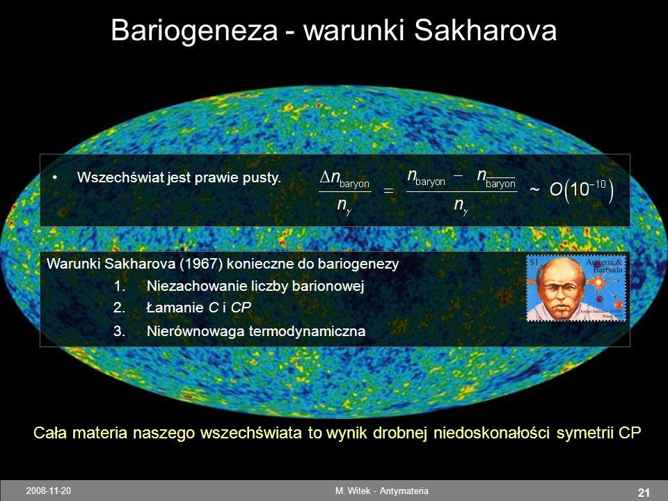 21 2008-11-20M. Witek - Antymateria Warunki Sakharova (1967) konieczne do bariogenezy 1.Niezachowanie liczby barionowej 2.Łamanie C i CP 3.Nierównowag