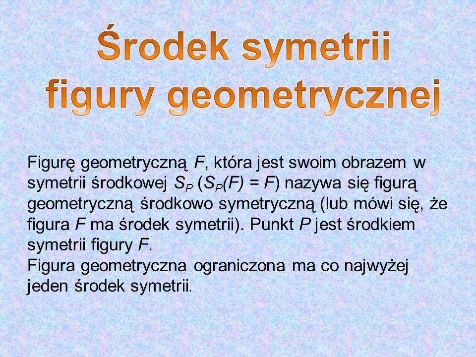 Figurę geometryczną F, która jest swoim obrazem w symetrii środkowej S P (S P (F) = F) nazywa się figurą geometryczną środkowo symetryczną (lub mówi się, że figura F ma środek symetrii).