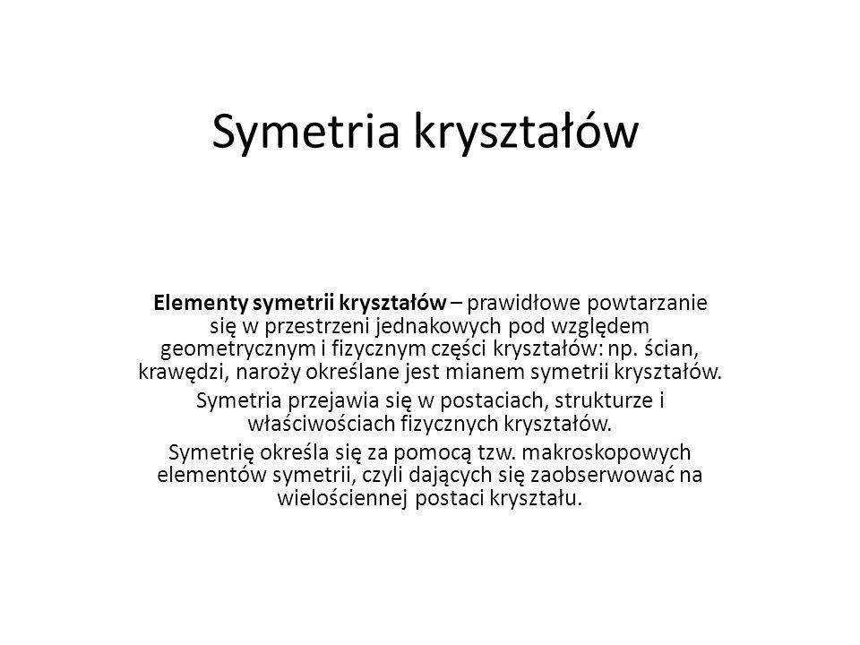 Symetria kryształów Elementy symetrii kryształów – prawidłowe powtarzanie się w przestrzeni jednakowych pod względem geometrycznym i fizycznym części