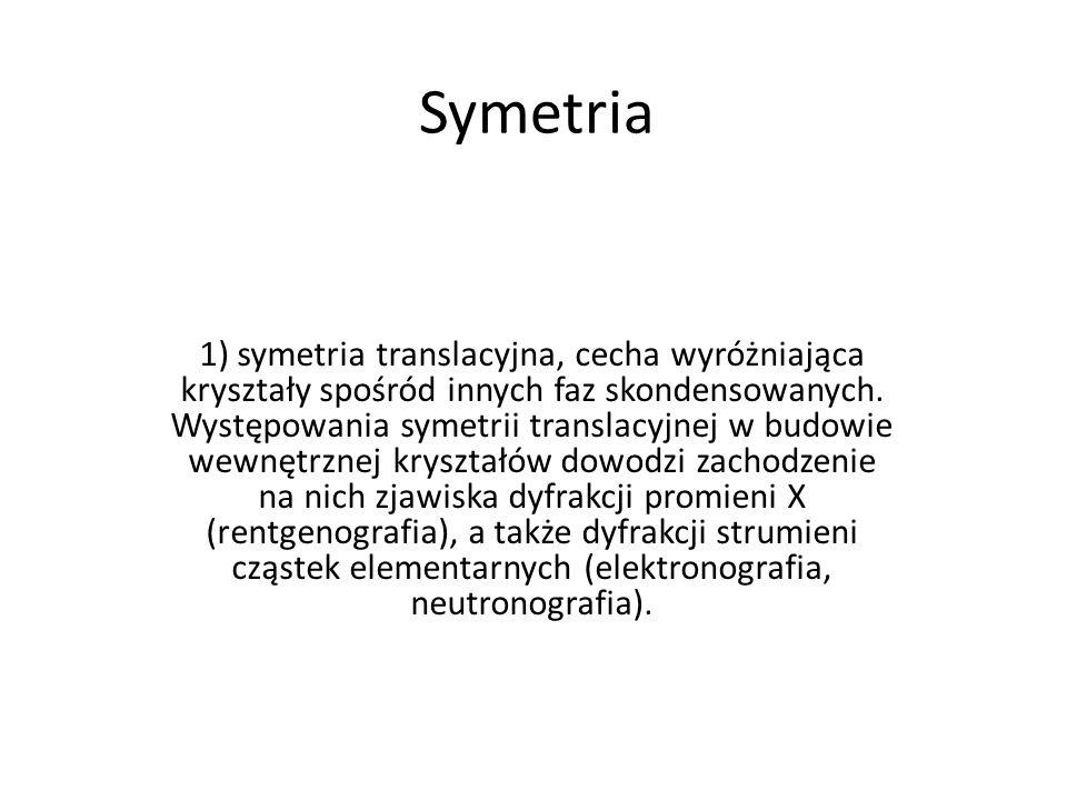 Symetria 1) symetria translacyjna, cecha wyróżniająca kryształy spośród innych faz skondensowanych. Występowania symetrii translacyjnej w budowie wewn