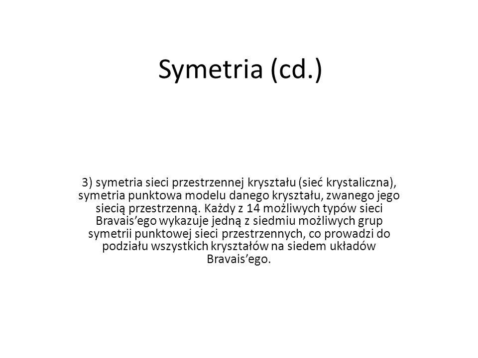 Symetria (cd.) 3) symetria sieci przestrzennej kryształu (sieć krystaliczna), symetria punktowa modelu danego kryształu, zwanego jego siecią przestrze