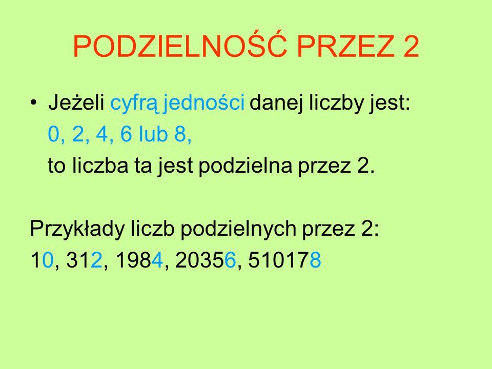PODZIELNOŚĆ PRZEZ 2 Jeżeli cyfrą jedności danej liczby jest: 0, 2, 4, 6 lub 8, to liczba ta jest podzielna przez 2.