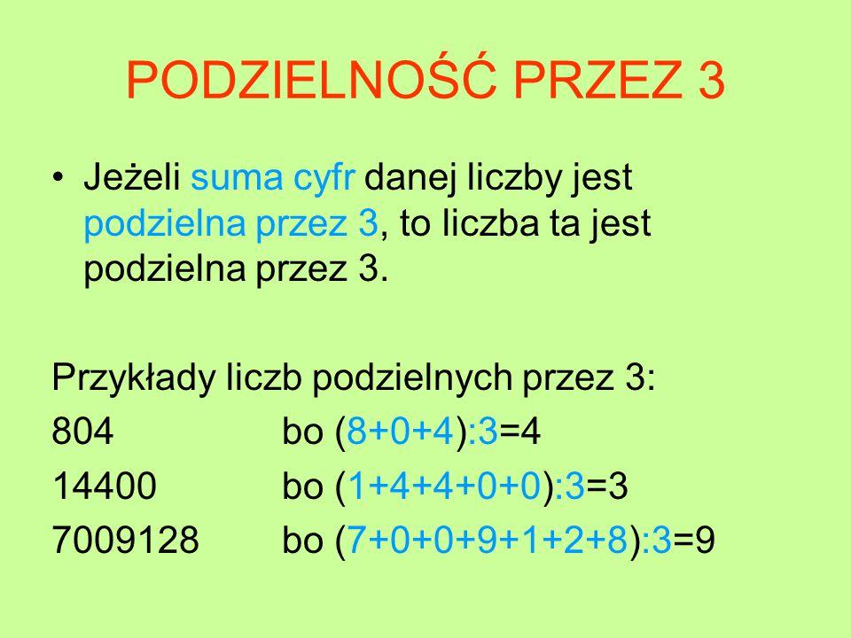 PODZIELNOŚĆ PRZEZ 3 Jeżeli suma cyfr danej liczby jest podzielna przez 3, to liczba ta jest podzielna przez 3.