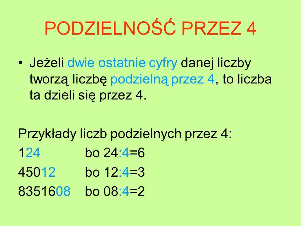 PODZIELNOŚĆ PRZEZ 4 Jeżeli dwie ostatnie cyfry danej liczby tworzą liczbę podzielną przez 4, to liczba ta dzieli się przez 4.