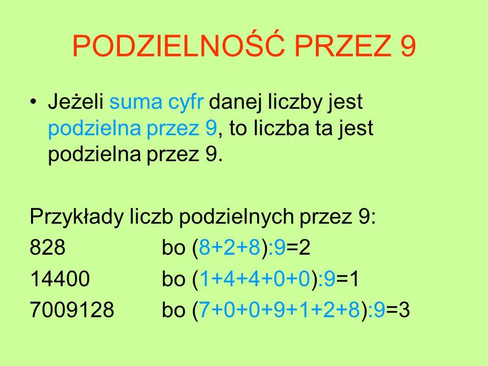 PODZIELNOŚĆ PRZEZ 9 Jeżeli suma cyfr danej liczby jest podzielna przez 9, to liczba ta jest podzielna przez 9.