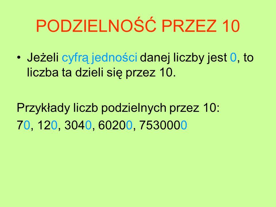 PODZIELNOŚĆ PRZEZ 10 Jeżeli cyfrą jedności danej liczby jest 0, to liczba ta dzieli się przez 10.