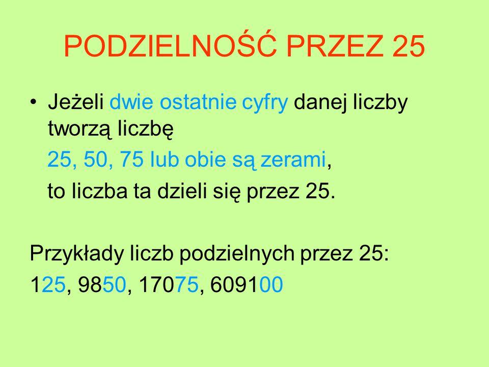 PODZIELNOŚĆ PRZEZ 25 Jeżeli dwie ostatnie cyfry danej liczby tworzą liczbę 25, 50, 75 lub obie są zerami, to liczba ta dzieli się przez 25.