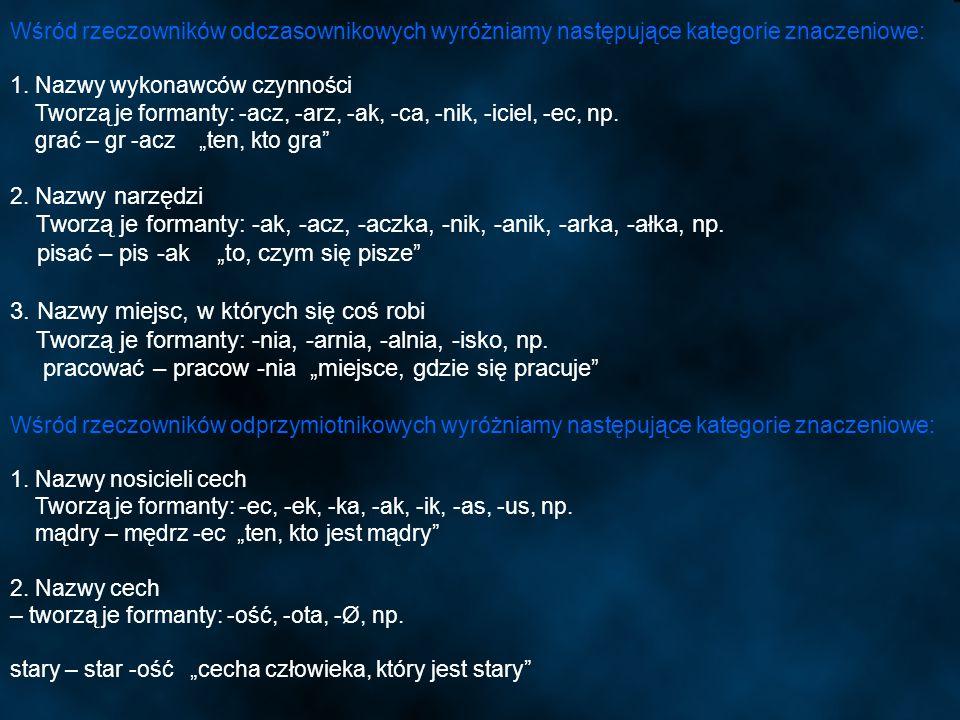Wśród rzeczowników odczasownikowych wyróżniamy następujące kategorie znaczeniowe: 1. Nazwy wykonawców czynności Tworzą je formanty: -acz, -arz, -ak, -