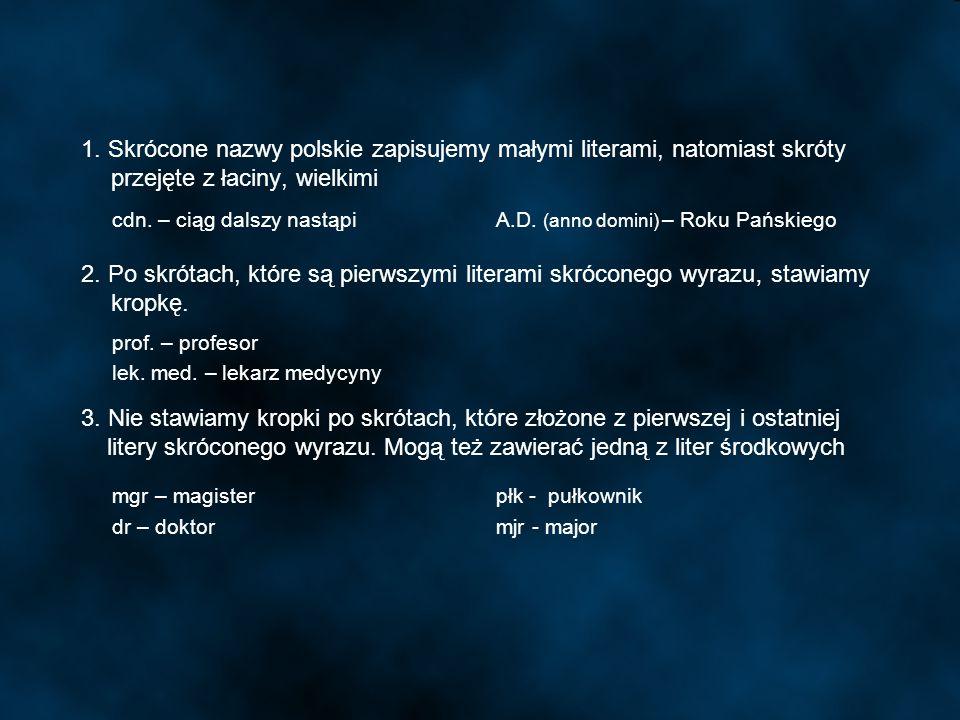 1. Skrócone nazwy polskie zapisujemy małymi literami, natomiast skróty. przejęte z łaciny, wielkimi 2. Po skrótach, które są pierwszymi literami skróc