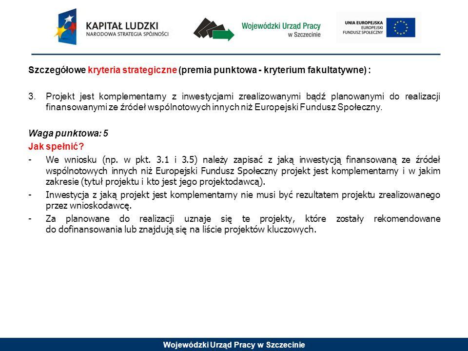 Wojewódzki Urząd Pracy w Szczecinie Szczegółowe kryteria strategiczne (premia punktowa - kryterium fakultatywne) : 3.Projekt jest komplementarny z inwestycjami zrealizowanymi bądź planowanymi do realizacji finansowanymi ze źródeł wspólnotowych innych niż Europejski Fundusz Społeczny.