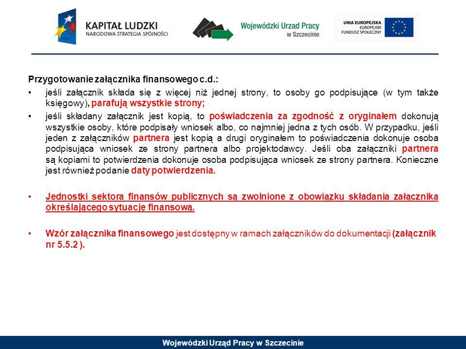 Wojewódzki Urząd Pracy w Szczecinie Przygotowanie załącznika finansowego c.d.: jeśli załącznik składa się z więcej niż jednej strony, to osoby go podpisujące (w tym także księgowy), parafują wszystkie strony; jeśli składany załącznik jest kopią, to poświadczenia za zgodność z oryginałem dokonują wszystkie osoby, które podpisały wniosek albo, co najmniej jedna z tych osób.
