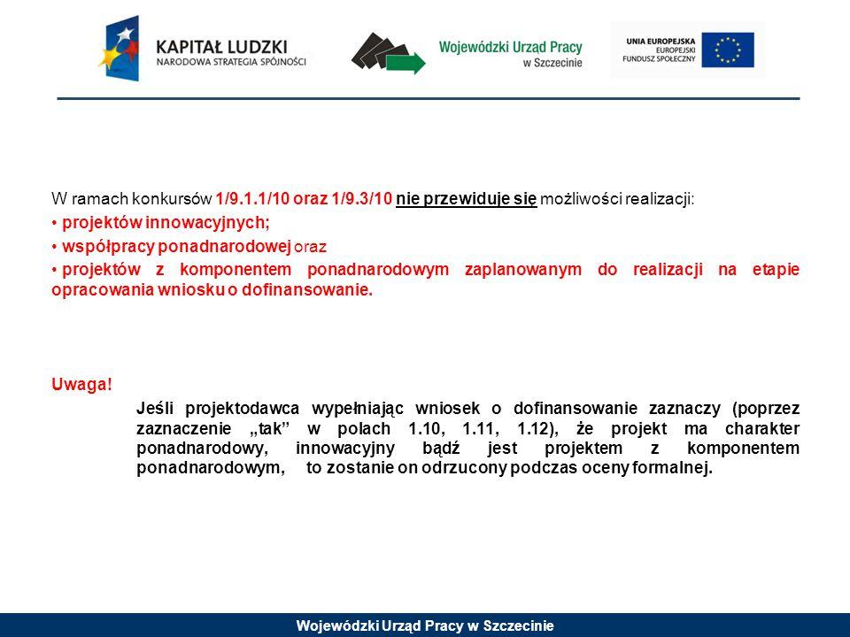 Wojewódzki Urząd Pracy w Szczecinie W ramach konkursów 1/9.1.1/10 oraz 1/9.3/10 nie przewiduje się możliwości realizacji: projektów innowacyjnych; współpracy ponadnarodowej oraz projektów z komponentem ponadnarodowym zaplanowanym do realizacji na etapie opracowania wniosku o dofinansowanie.