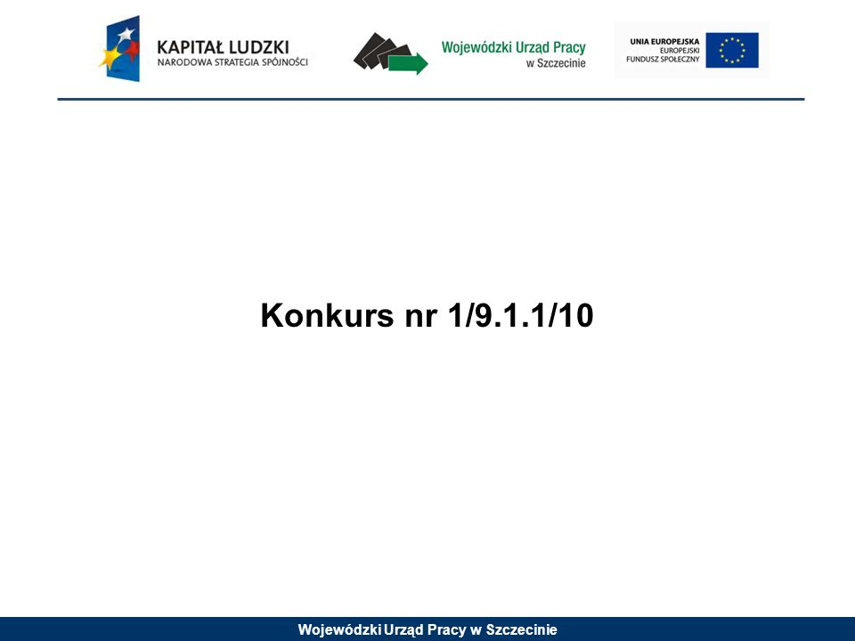 Wojewódzki Urząd Pracy w Szczecinie Konkurs nr 1/9.1.1/10 jest konkursem zamkniętym W konkursie zamkniętym określa się z góry jeden określony termin naboru wniosków.