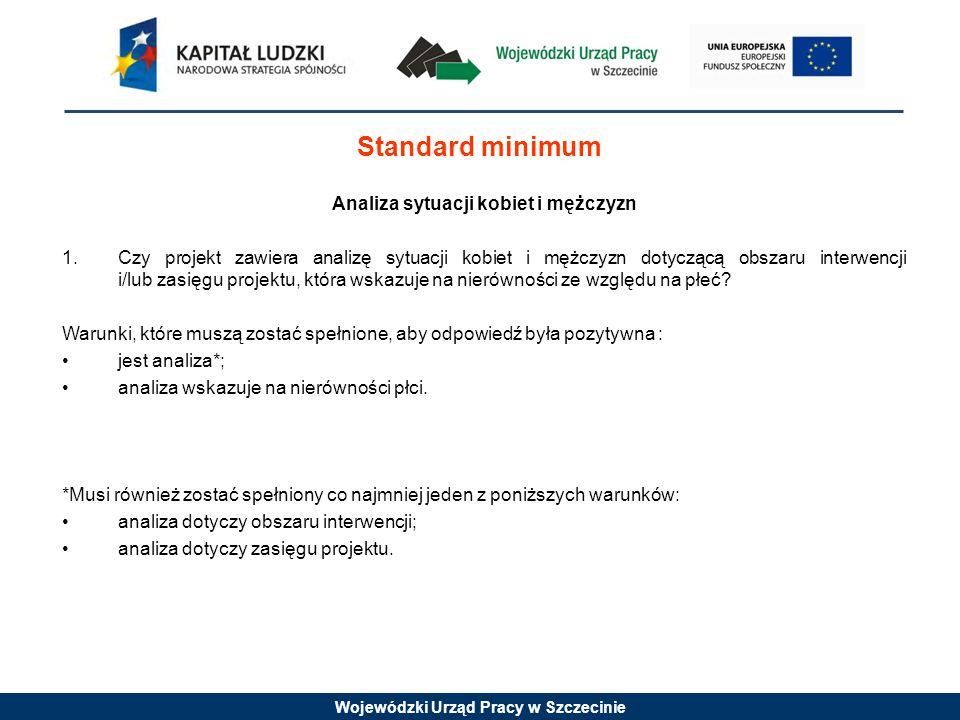 Wojewódzki Urząd Pracy w Szczecinie Standard minimum Analiza sytuacji kobiet i mężczyzn 1.Czy projekt zawiera analizę sytuacji kobiet i mężczyzn dotyczącą obszaru interwencji i/lub zasięgu projektu, która wskazuje na nierówności ze względu na płeć.