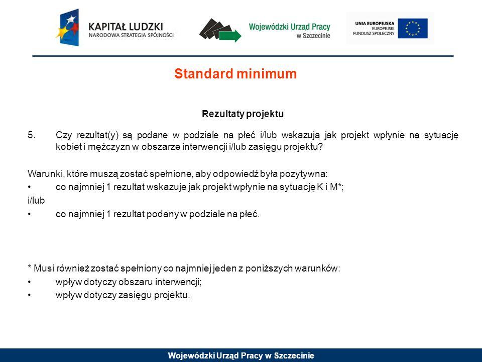 Wojewódzki Urząd Pracy w Szczecinie Standard minimum Rezultaty projektu 5.Czy rezultat(y) są podane w podziale na płeć i/lub wskazują jak projekt wpłynie na sytuację kobiet i mężczyzn w obszarze interwencji i/lub zasięgu projektu.