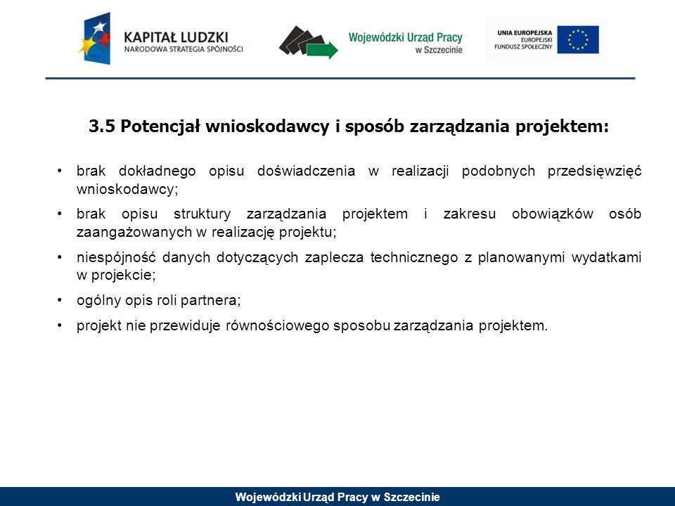 Wojewódzki Urząd Pracy w Szczecinie 3.5 Potencjał wnioskodawcy i sposób zarządzania projektem: brak dokładnego opisu doświadczenia w realizacji podobnych przedsięwzięć wnioskodawcy; brak opisu struktury zarządzania projektem i zakresu obowiązków osób zaangażowanych w realizację projektu; niespójność danych dotyczących zaplecza technicznego z planowanymi wydatkami w projekcie; ogólny opis roli partnera; projekt nie przewiduje równościowego sposobu zarządzania projektem.