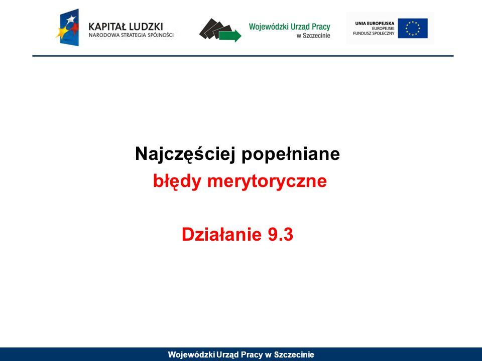 Wojewódzki Urząd Pracy w Szczecinie Najczęściej popełniane błędy merytoryczne Działanie 9.3