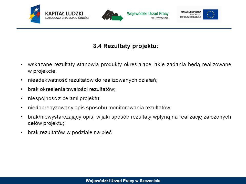 Wojewódzki Urząd Pracy w Szczecinie 3.4 Rezultaty projektu: wskazane rezultaty stanowią produkty określające jakie zadania będą realizowane w projekcie; nieadekwatność rezultatów do realizowanych działań; brak określenia trwałości rezultatów; niespójność z celami projektu; niedoprecyzowany opis sposobu monitorowania rezultatów; brak/niewystarczający opis, w jaki sposób rezultaty wpłyną na realizację założonych celów projektu; brak rezultatów w podziale na płeć.