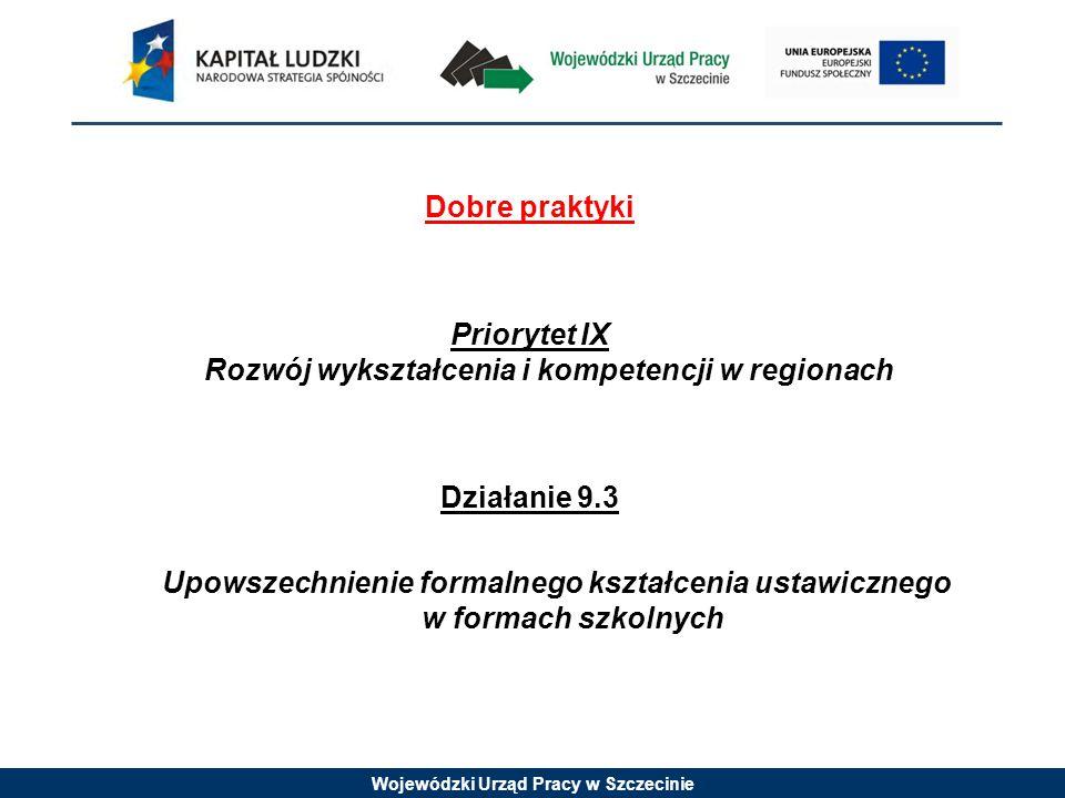 Wojewódzki Urząd Pracy w Szczecinie Dobre praktyki Priorytet IX Rozwój wykształcenia i kompetencji w regionach Działanie 9.3 Upowszechnienie formalnego kształcenia ustawicznego w formach szkolnych