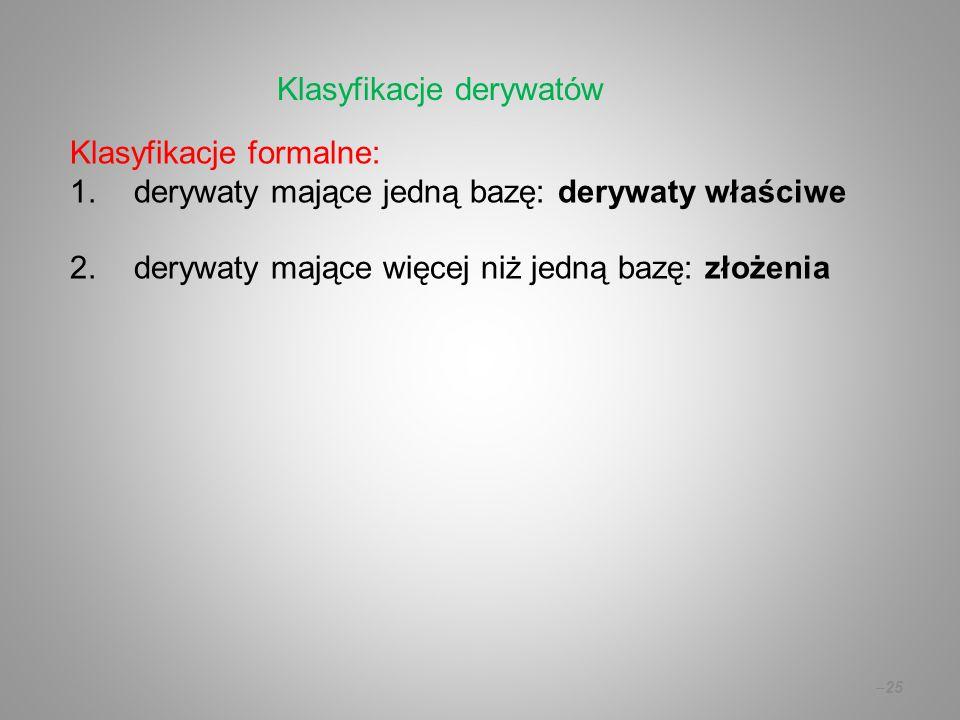Klasyfikacje formalne: 1.derywaty mające jedną bazę: derywaty właściwe 2.derywaty mające więcej niż jedną bazę: złożenia –25 Klasyfikacje derywatów