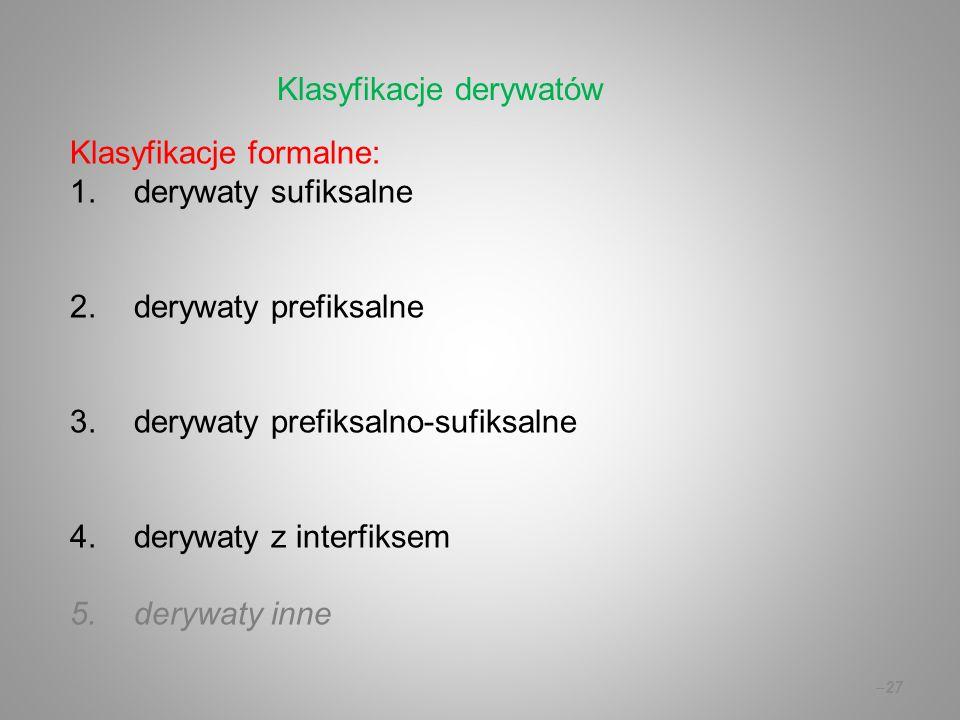 Klasyfikacje formalne: 1.derywaty sufiksalne 2.derywaty prefiksalne 3.derywaty prefiksalno-sufiksalne 4.derywaty z interfiksem 5.derywaty inne –27 Klasyfikacje derywatów