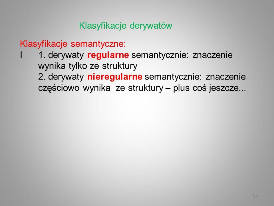 Klasyfikacje semantyczne: I 1. derywaty regularne semantycznie: znaczenie wynika tylko ze struktury 2. derywaty nieregularne semantycznie: znaczenie c