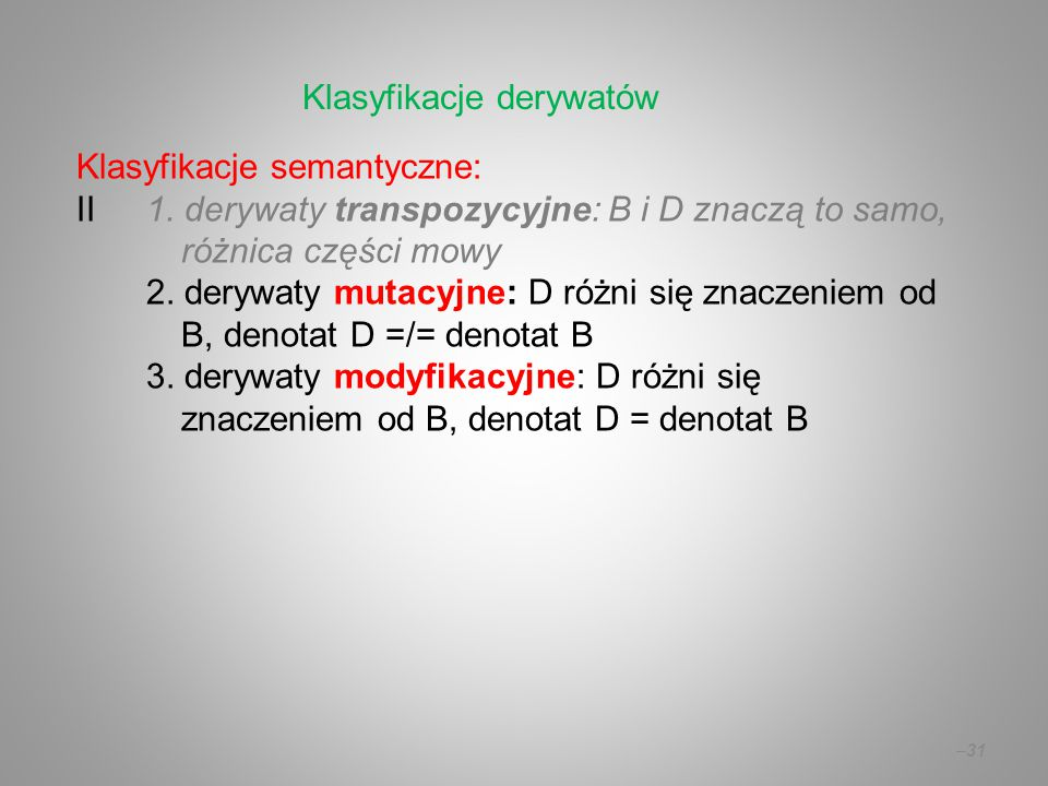 Klasyfikacje semantyczne: II1. derywaty transpozycyjne: B i D znaczą to samo, różnica części mowy 2. derywaty mutacyjne: D różni się znaczeniem od B,