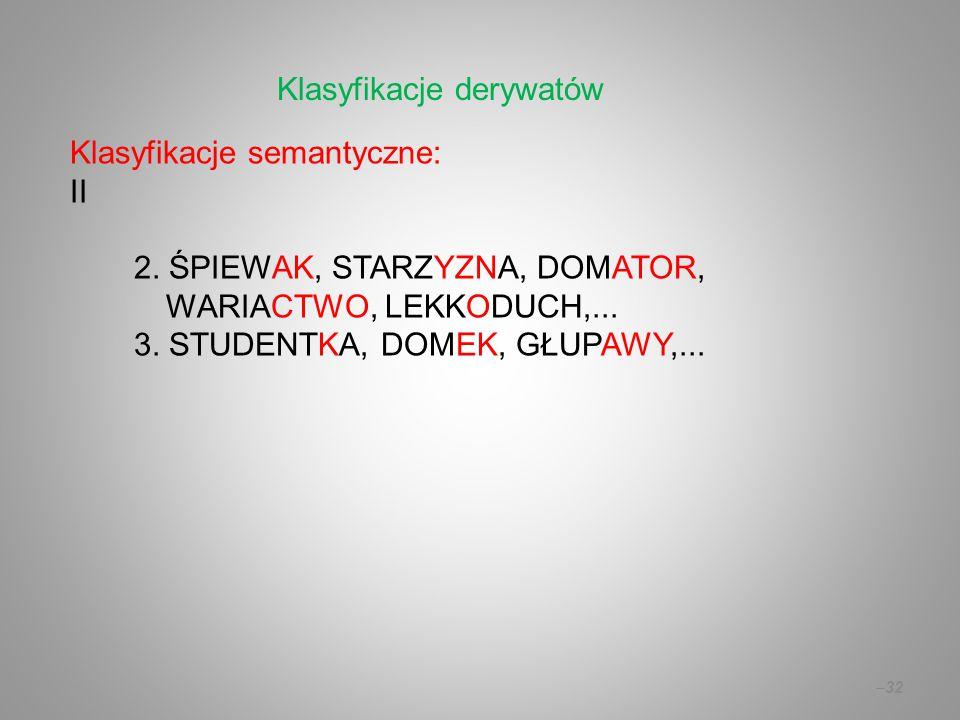 Klasyfikacje semantyczne: II 2. ŚPIEWAK, STARZYZNA, DOMATOR, WARIACTWO, LEKKODUCH,... 3. STUDENTKA, DOMEK, GŁUPAWY,... –32 Klasyfikacje derywatów