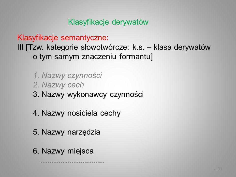 Klasyfikacje semantyczne: III [Tzw. kategorie słowotwórcze: k.s. – klasa derywatów o tym samym znaczeniu formantu] 1. Nazwy czynności 2. Nazwy cech 3.