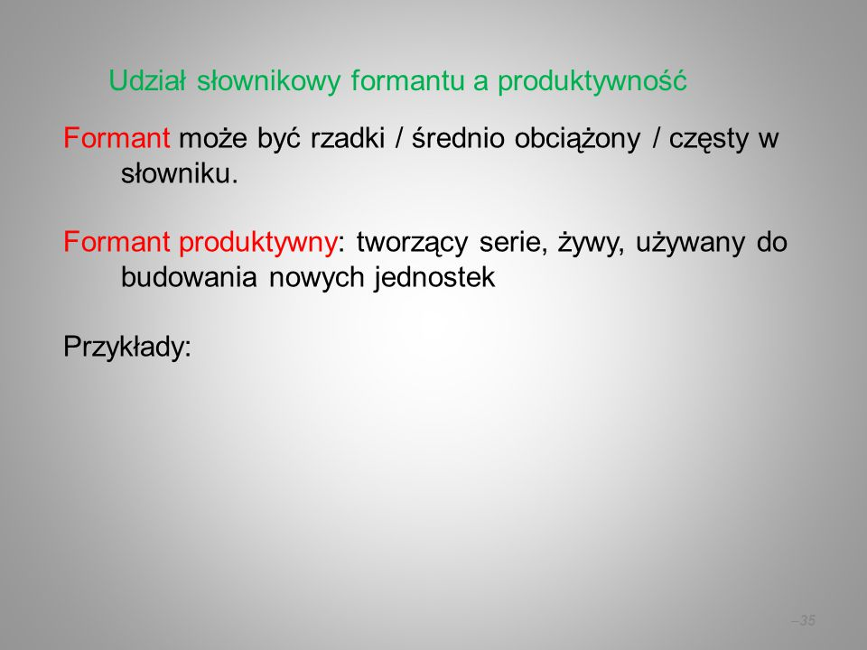 Formant może być rzadki / średnio obciążony / częsty w słowniku. Formant produktywny: tworzący serie, żywy, używany do budowania nowych jednostek Przy