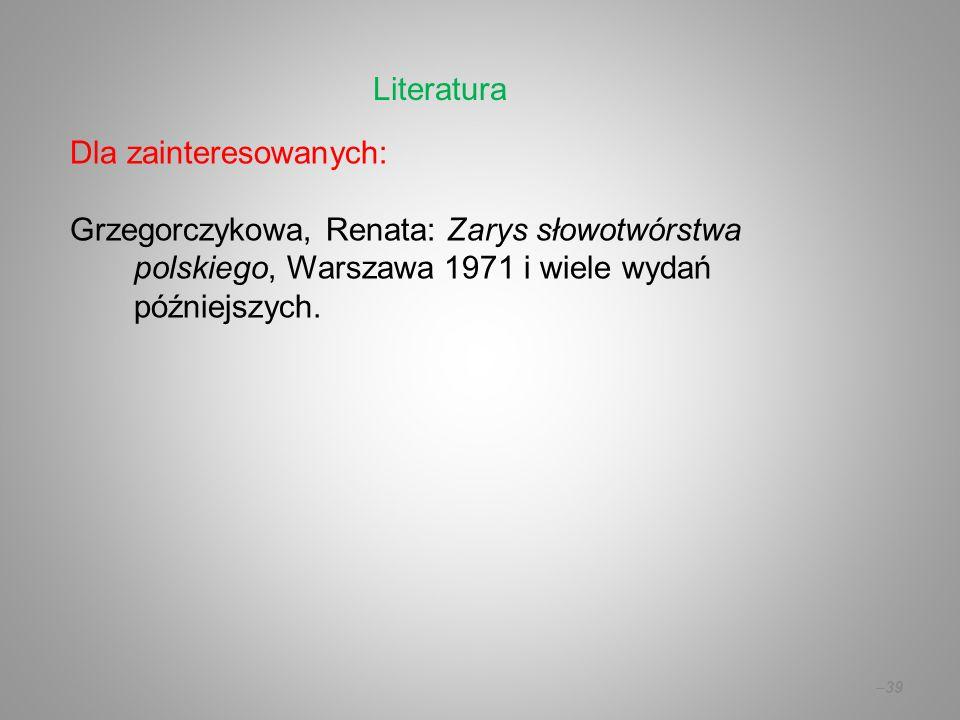 Dla zainteresowanych: Grzegorczykowa, Renata: Zarys słowotwórstwa polskiego, Warszawa 1971 i wiele wydań późniejszych. –39 Literatura