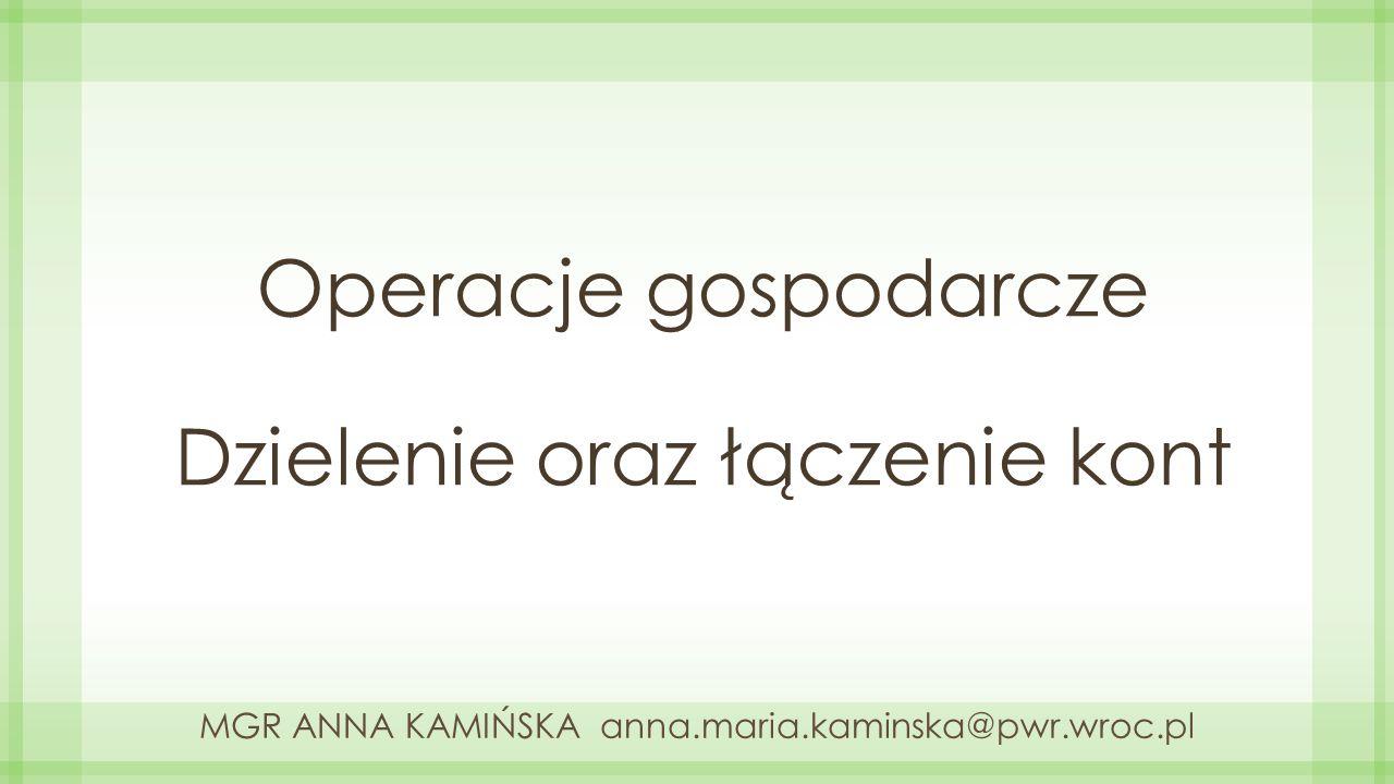 Operacje gospodarcze Dzielenie oraz łączenie kont MGR ANNA KAMIŃSKA anna.maria.kaminska@pwr.wroc.pl