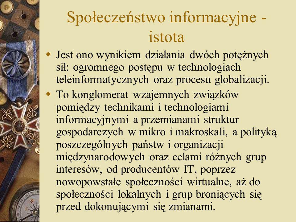 Społeczeństwo informacyjne to społeczeństwo, które nie tylko posiada rozwinięte środki przetwarzania informacji i komunikowania, lecz te środki są podstawą tworzenia dochodu narodowego i dostarczają źródła utrzymania większości społeczeństwa Społeczeństwo informacyjne - istota