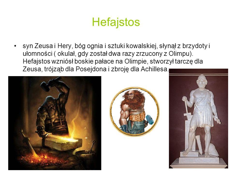 Hefajstos syn Zeusa i Hery, bóg ognia i sztuki kowalskiej, słynął z brzydoty i ułomności ( okulał, gdy został dwa razy zrzucony z Olimpu).