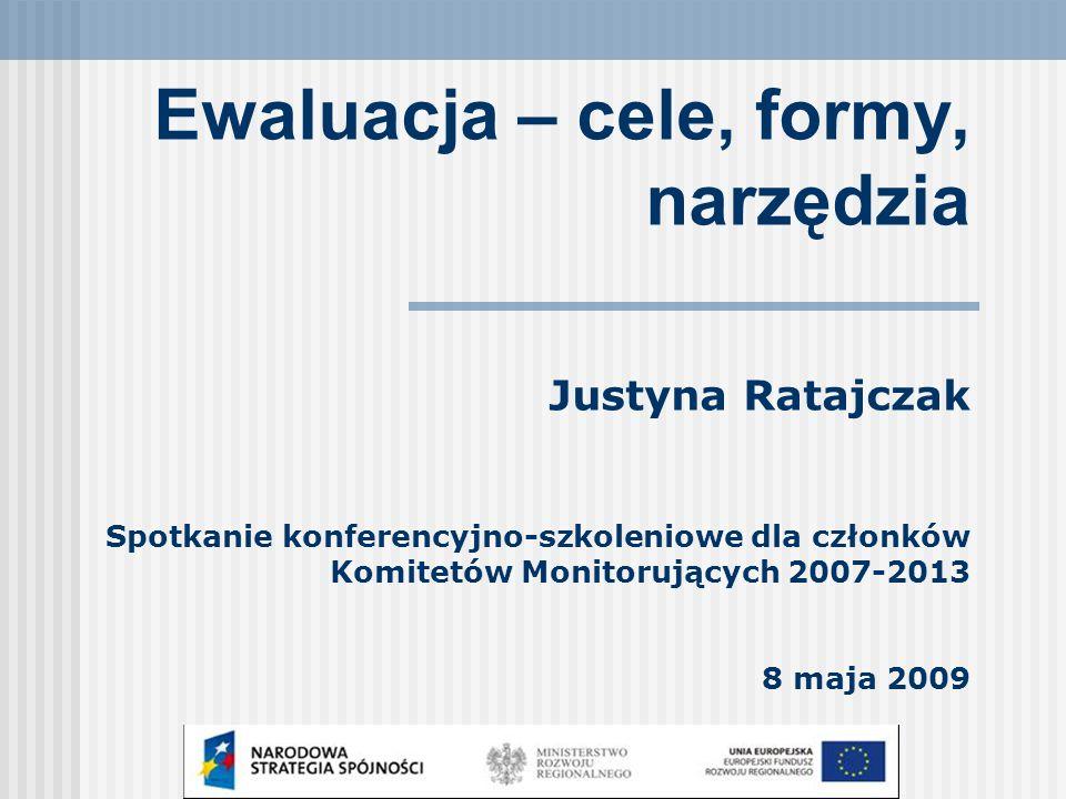 Ewaluacja – cele, formy, narzędzia Justyna Ratajczak Spotkanie konferencyjno-szkoleniowe dla członków Komitetów Monitorujących 2007-2013 8 maja 2009