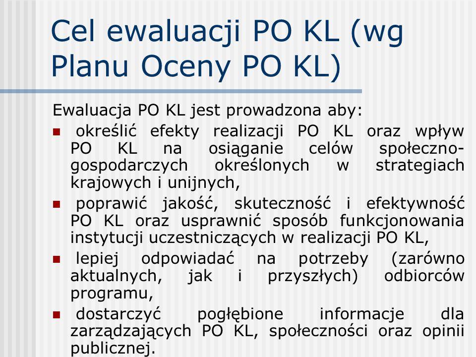 Cel ewaluacji PO KL (wg Planu Oceny PO KL) Ewaluacja PO KL jest prowadzona aby: określić efekty realizacji PO KL oraz wpływ PO KL na osiąganie celów społeczno- gospodarczych określonych w strategiach krajowych i unijnych, poprawić jakość, skuteczność i efektywność PO KL oraz usprawnić sposób funkcjonowania instytucji uczestniczących w realizacji PO KL, lepiej odpowiadać na potrzeby (zarówno aktualnych, jak i przyszłych) odbiorców programu, dostarczyć pogłębione informacje dla zarządzających PO KL, społeczności oraz opinii publicznej.